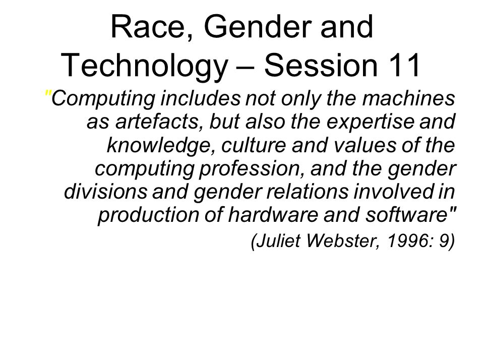 Race, Gender and Technology – Session 11 Computing includes not only the machines as artefacts, but also the expertise and knowledge, culture and values of the computing profession, and the gender divisions and gender relations involved in production of hardware and software (Juliet Webster, 1996: 9)