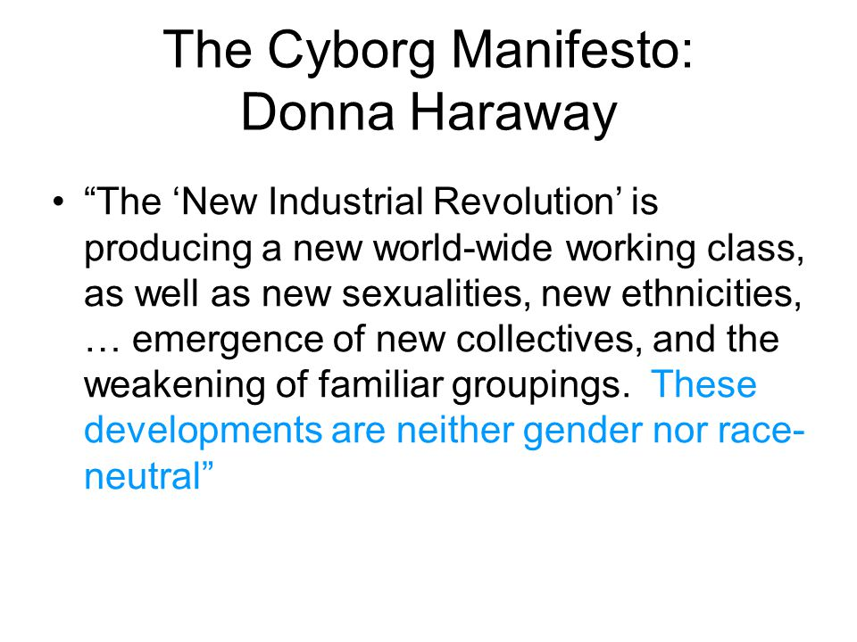 The Cyborg Manifesto: Donna Haraway The 'New Industrial Revolution' is producing a new world-wide working class, as well as new sexualities, new ethnicities, … emergence of new collectives, and the weakening of familiar groupings.
