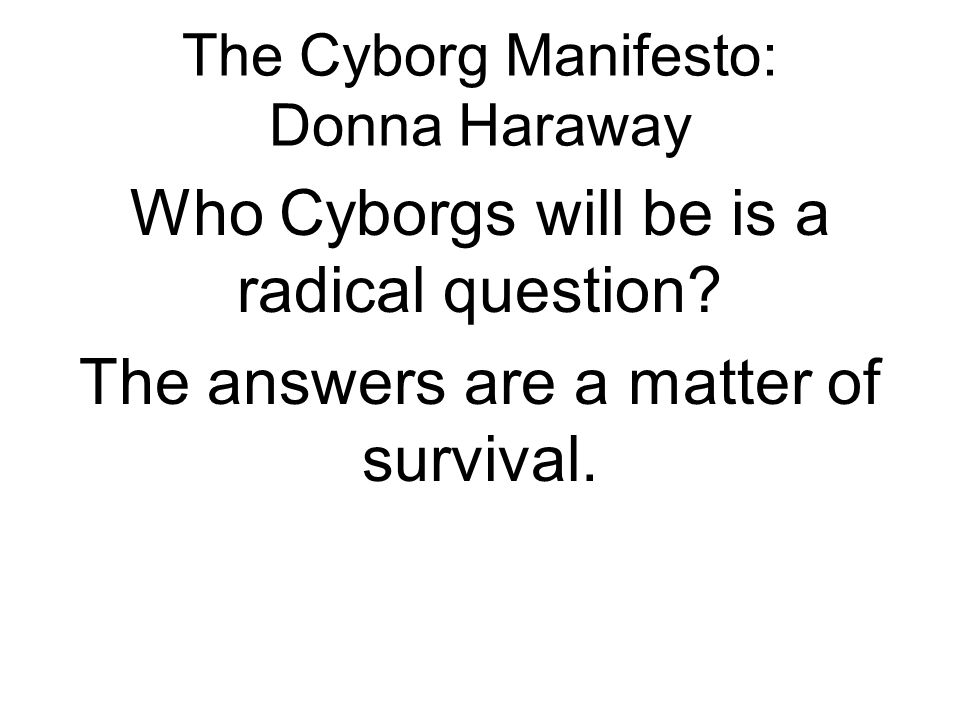 The Cyborg Manifesto: Donna Haraway Who Cyborgs will be is a radical question? The answers are a matter of survival.