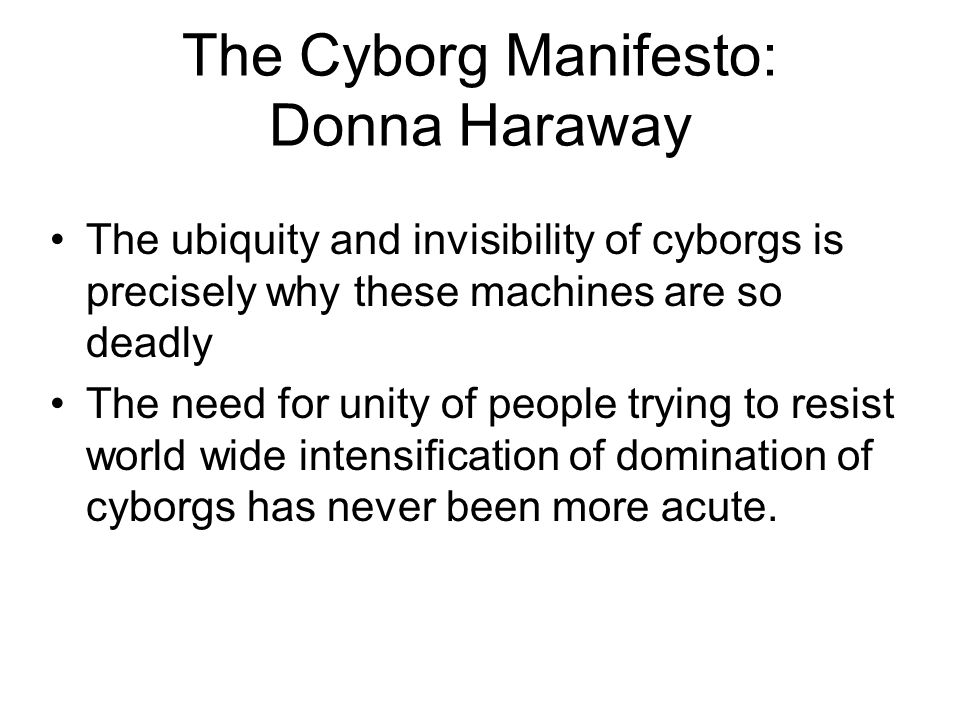 The Cyborg Manifesto: Donna Haraway The ubiquity and invisibility of cyborgs is precisely why these machines are so deadly The need for unity of peopl