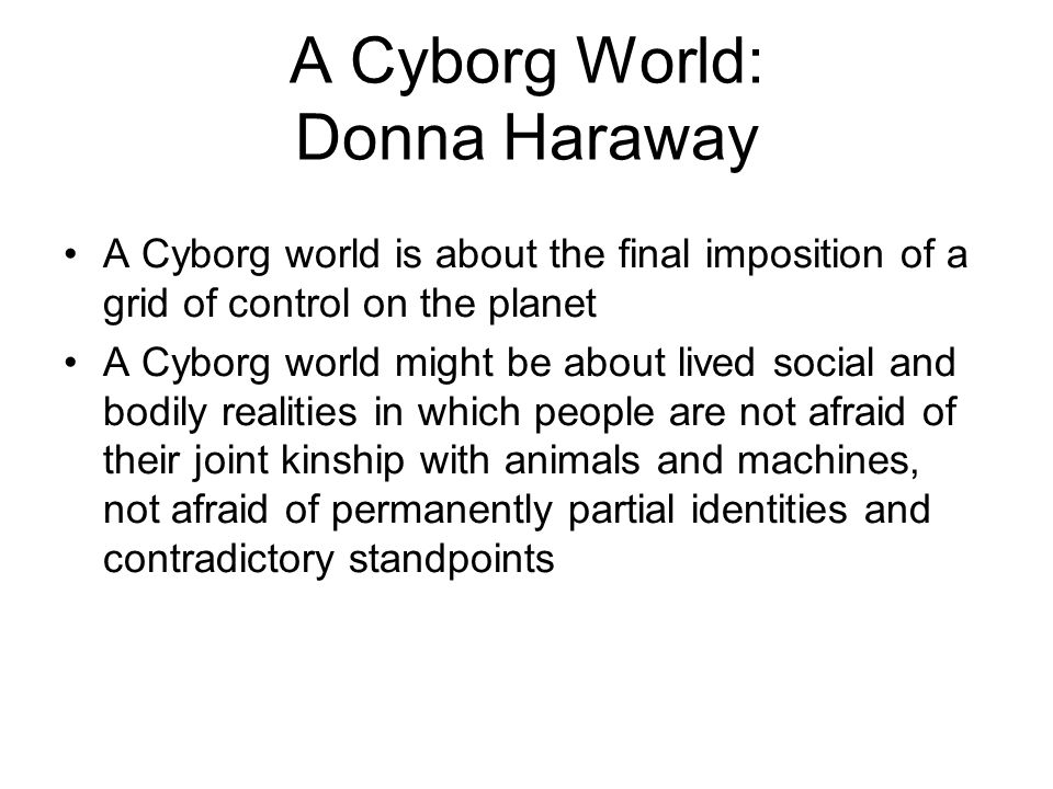 A Cyborg World: Donna Haraway A Cyborg world is about the final imposition of a grid of control on the planet A Cyborg world might be about lived soci