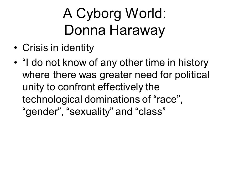 """A Cyborg World: Donna Haraway Crisis in identity """"I do not know of any other time in history where there was greater need for political unity to confr"""