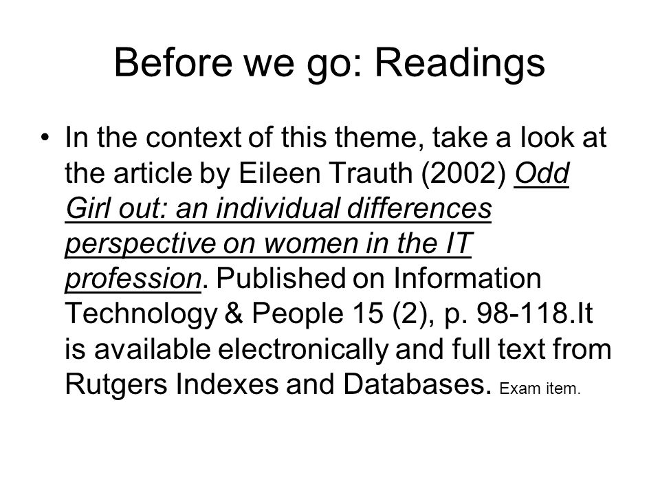 Before we go: Readings In the context of this theme, take a look at the article by Eileen Trauth (2002) Odd Girl out: an individual differences perspective on women in the IT profession.