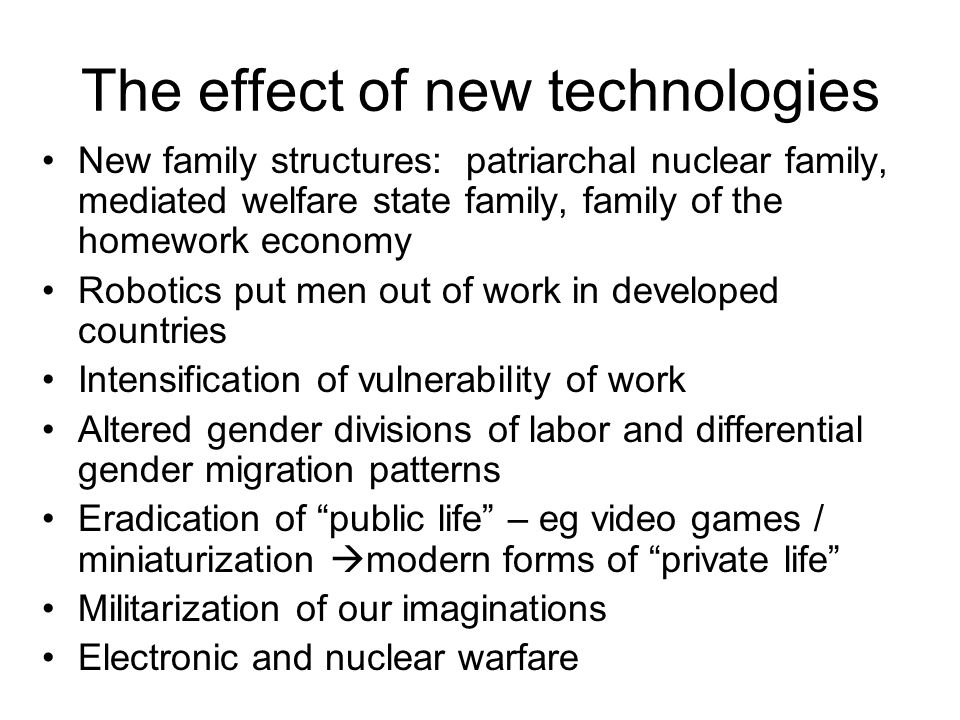 The effect of new technologies New family structures: patriarchal nuclear family, mediated welfare state family, family of the homework economy Robotics put men out of work in developed countries Intensification of vulnerability of work Altered gender divisions of labor and differential gender migration patterns Eradication of public life – eg video games / miniaturization  modern forms of private life Militarization of our imaginations Electronic and nuclear warfare