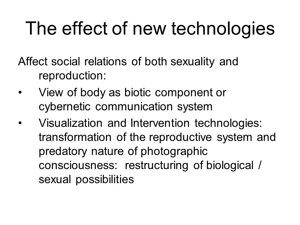 The effect of new technologies Affect social relations of both sexuality and reproduction: View of body as biotic component or cybernetic communication system Visualization and Intervention technologies: transformation of the reproductive system and predatory nature of photographic consciousness: restructuring of biological / sexual possibilities