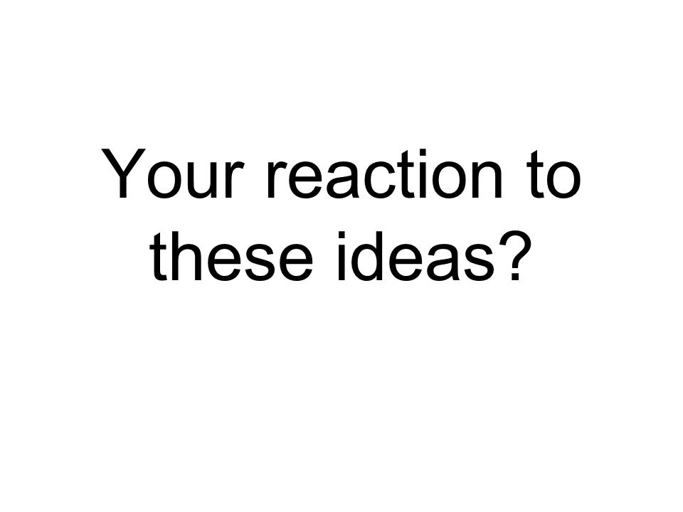 Your reaction to these ideas?
