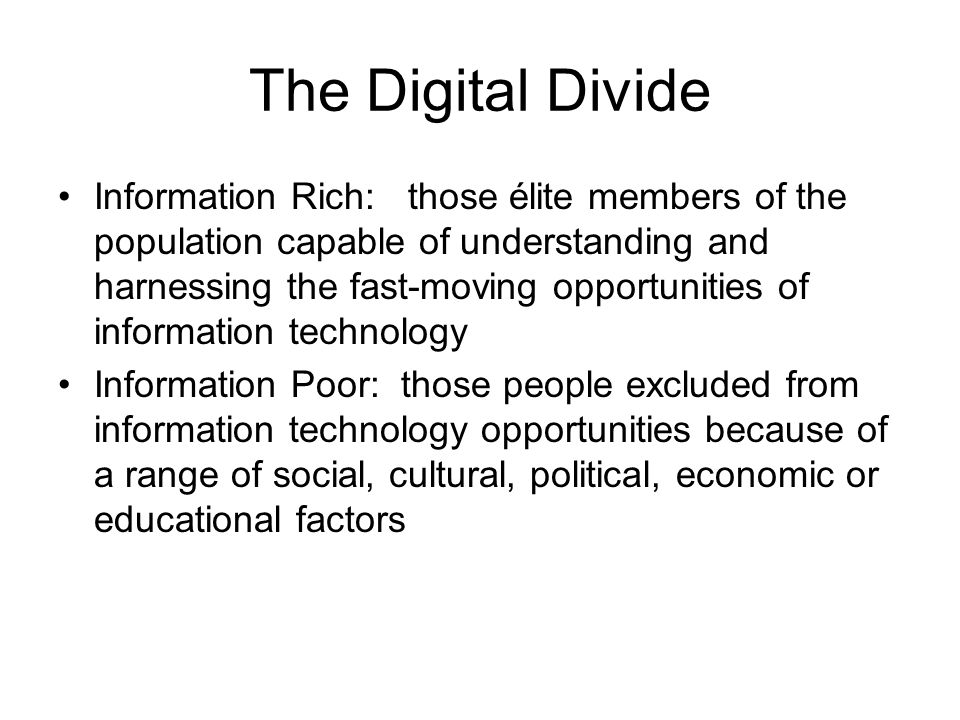 The Digital Divide Information Rich: those élite members of the population capable of understanding and harnessing the fast-moving opportunities of information technology Information Poor: those people excluded from information technology opportunities because of a range of social, cultural, political, economic or educational factors