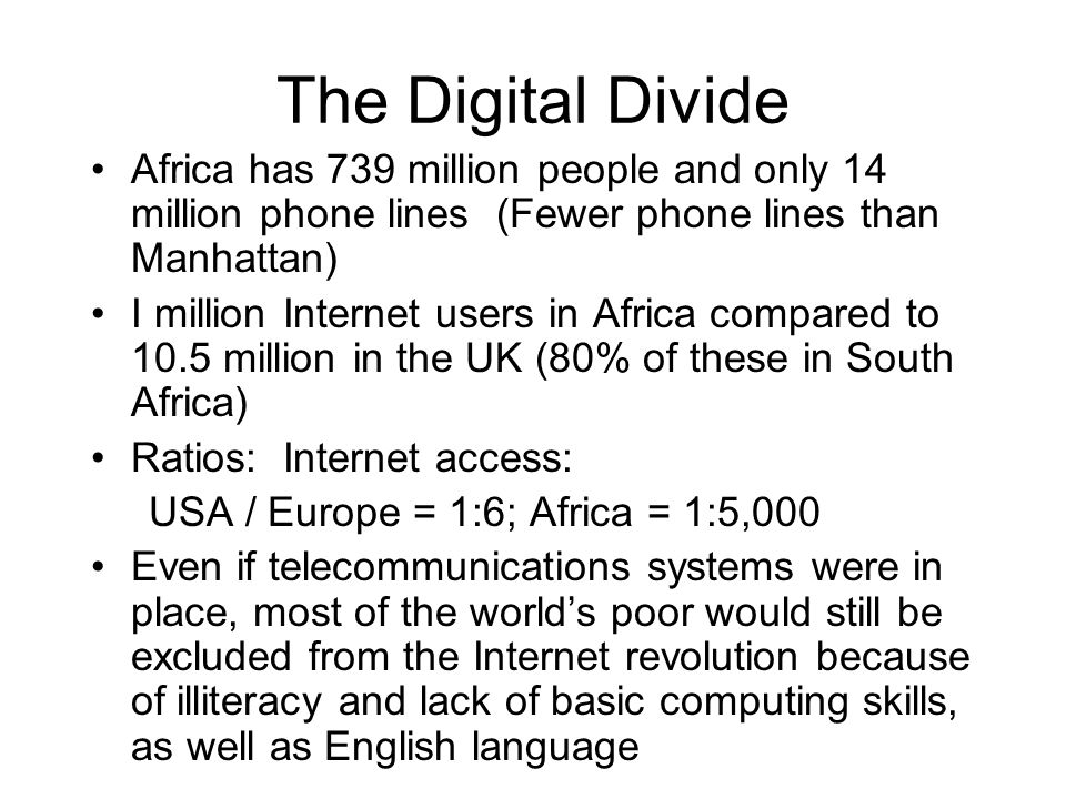 The Digital Divide Africa has 739 million people and only 14 million phone lines (Fewer phone lines than Manhattan) I million Internet users in Africa compared to 10.5 million in the UK (80% of these in South Africa) Ratios: Internet access: USA / Europe = 1:6; Africa = 1:5,000 Even if telecommunications systems were in place, most of the world's poor would still be excluded from the Internet revolution because of illiteracy and lack of basic computing skills, as well as English language