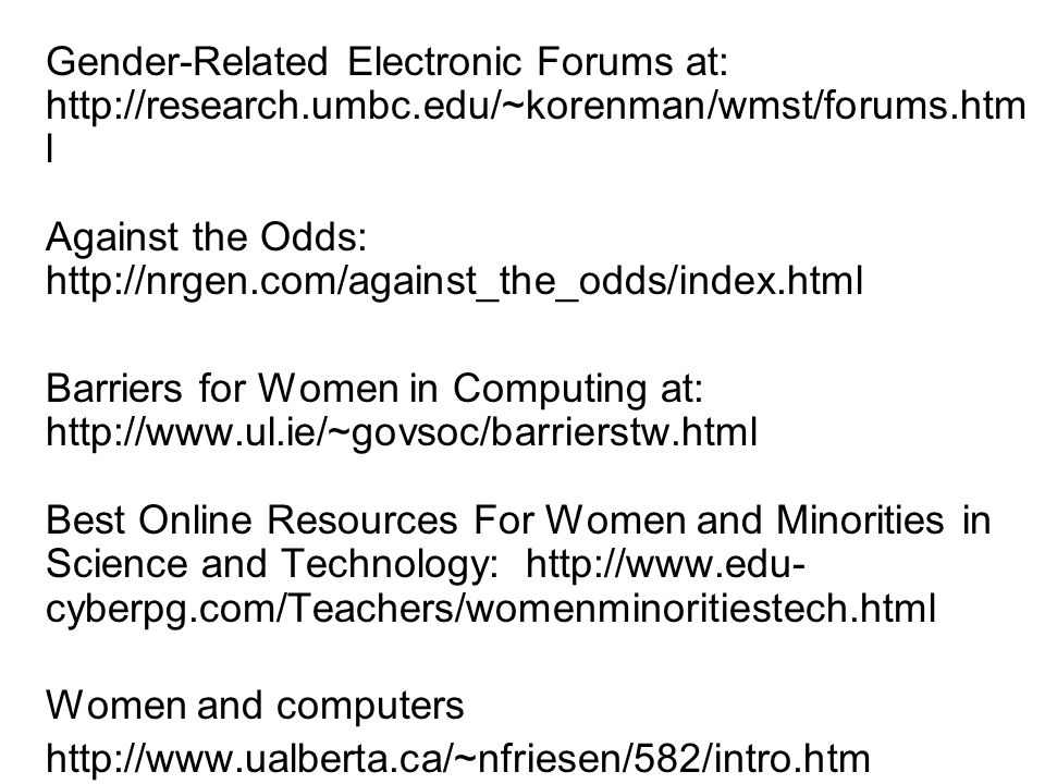 Gender-Related Electronic Forums at: http://research.umbc.edu/~korenman/wmst/forums.htm l Against the Odds: http://nrgen.com/against_the_odds/index.html Barriers for Women in Computing at: http://www.ul.ie/~govsoc/barrierstw.html Best Online Resources For Women and Minorities in Science and Technology: http://www.edu- cyberpg.com/Teachers/womenminoritiestech.html Women and computers http://www.ualberta.ca/~nfriesen/582/intro.htm