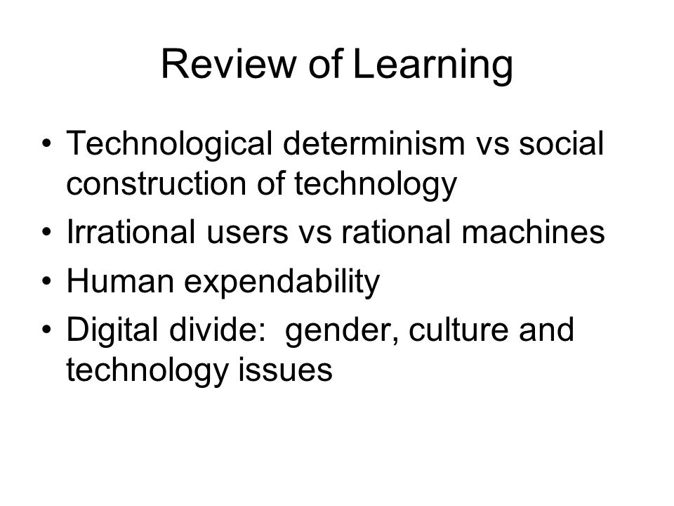 Review of Learning Technological determinism vs social construction of technology Irrational users vs rational machines Human expendability Digital divide: gender, culture and technology issues