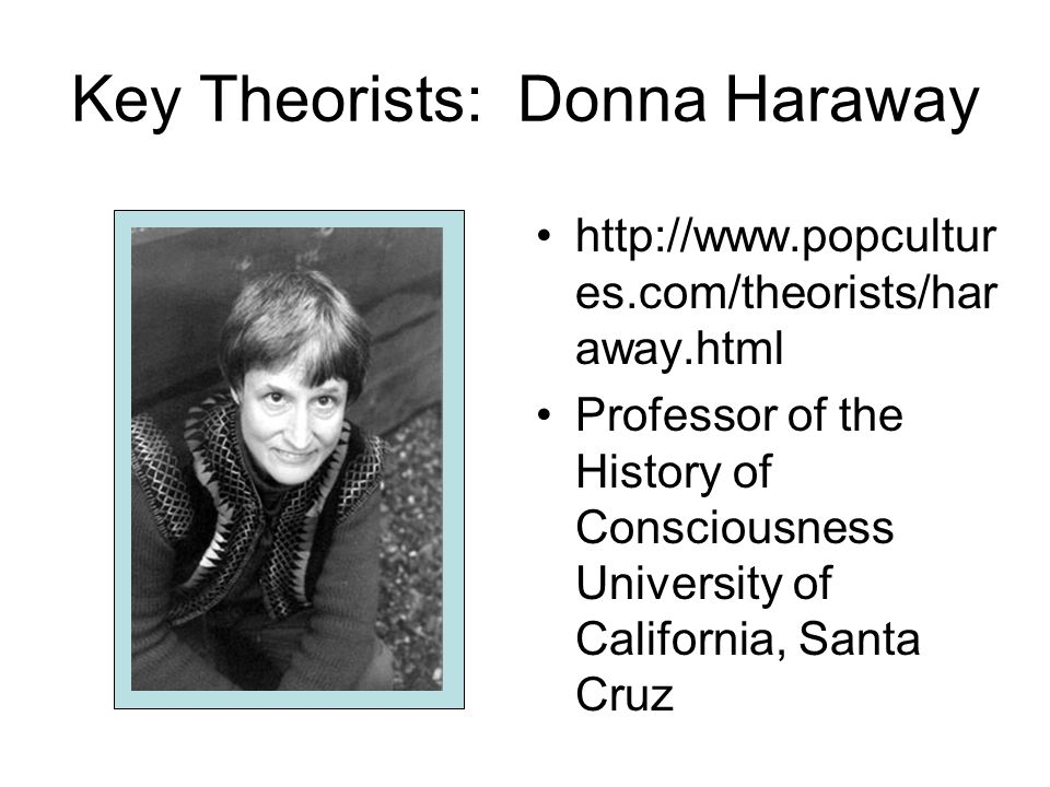 Key Theorists: Donna Haraway http://www.popcultur es.com/theorists/har away.html Professor of the History of Consciousness University of California, Santa Cruz