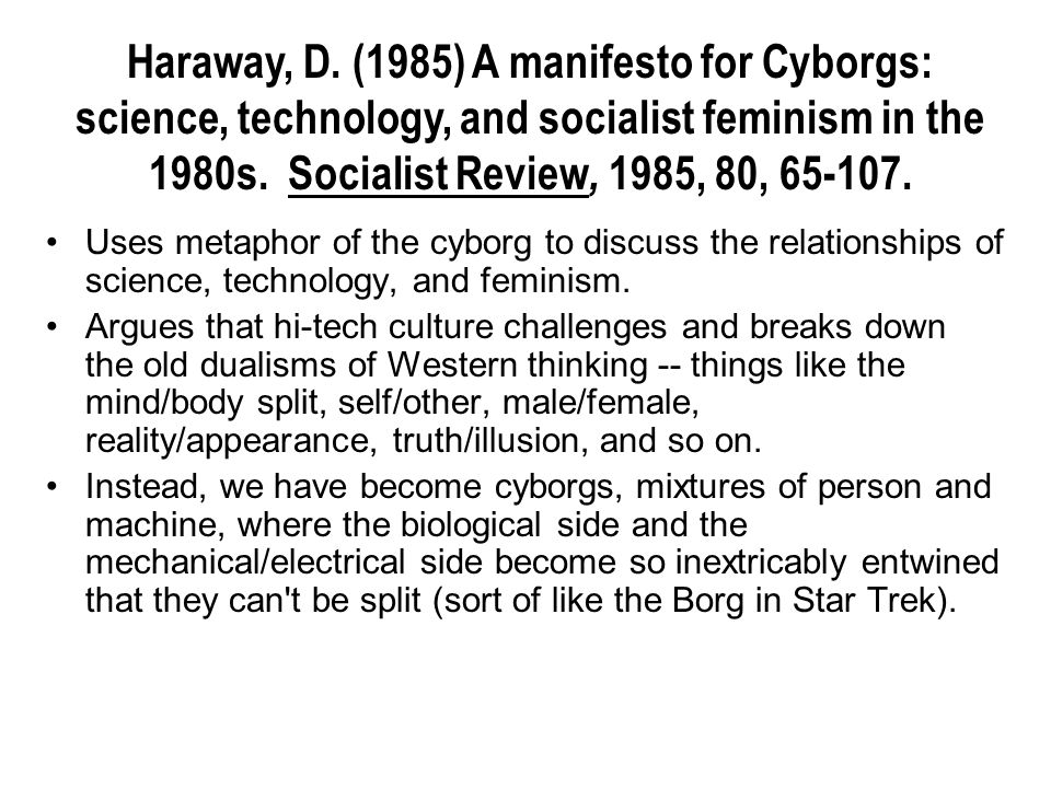 Uses metaphor of the cyborg to discuss the relationships of science, technology, and feminism. Argues that hi-tech culture challenges and breaks down
