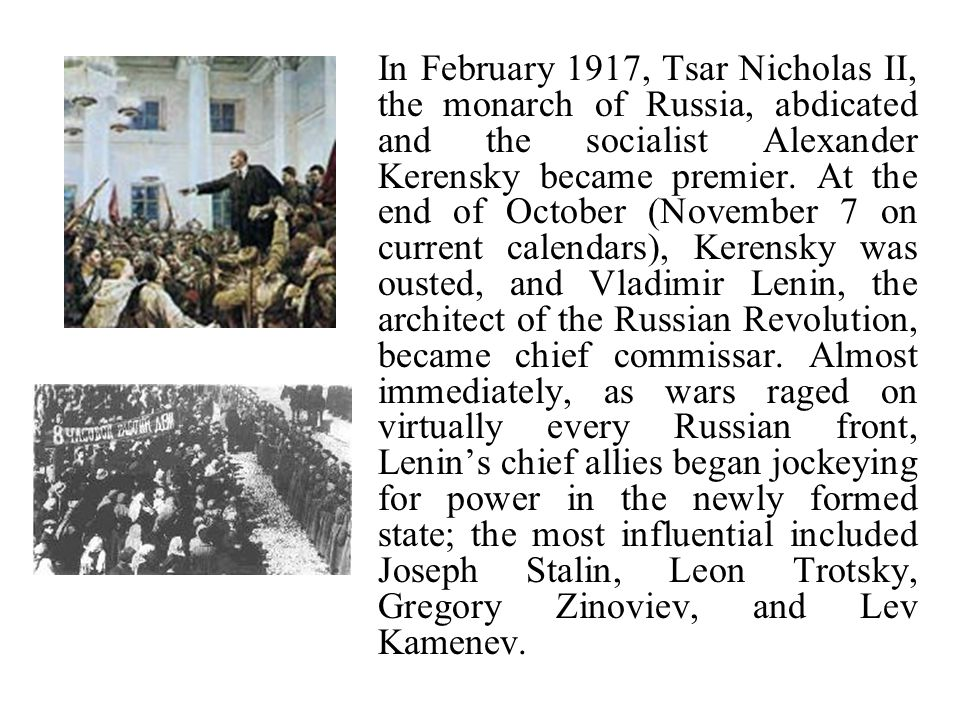 In February 1917, Tsar Nicholas II, the monarch of Russia, abdicated and the socialist Alexander Kerensky became premier. At the end of October (Novem