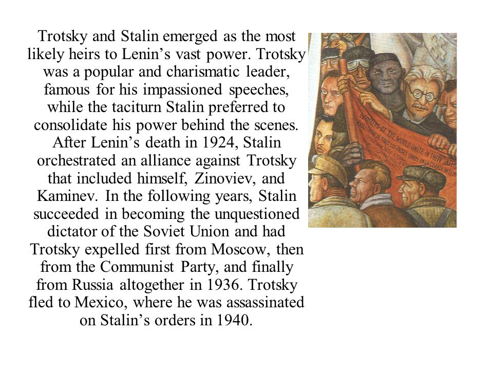 Trotsky and Stalin emerged as the most likely heirs to Lenin's vast power. Trotsky was a popular and charismatic leader, famous for his impassioned sp