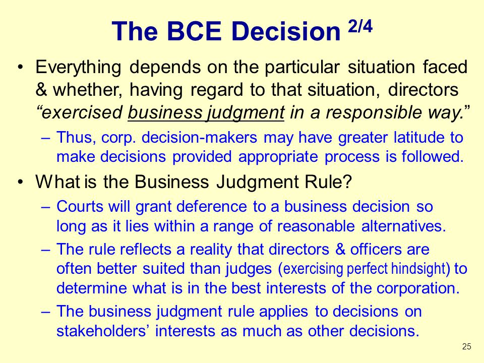 The BCE Decision 2/4 Everything depends on the particular situation faced & whether, having regard to that situation, directors exercised business judgment in a responsible way. –Thus, corp.