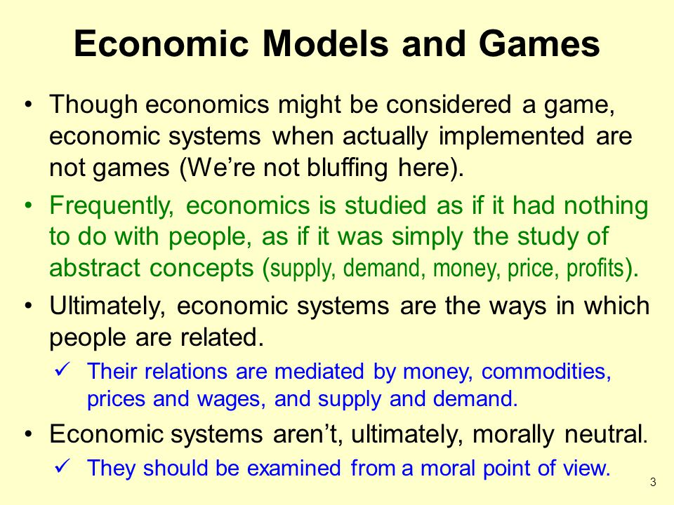 Economic Models and Games Though economics might be considered a game, economic systems when actually implemented are not games (We're not bluffing here).