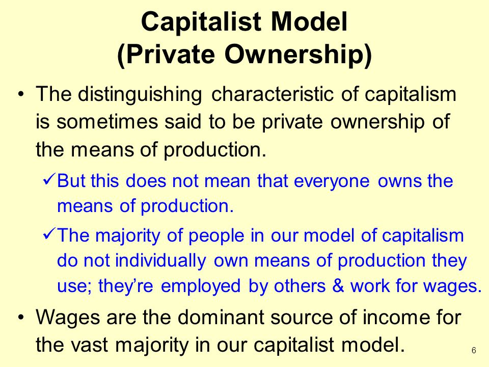 Capitalist Model (Private Ownership) The distinguishing characteristic of capitalism is sometimes said to be private ownership of the means of production.