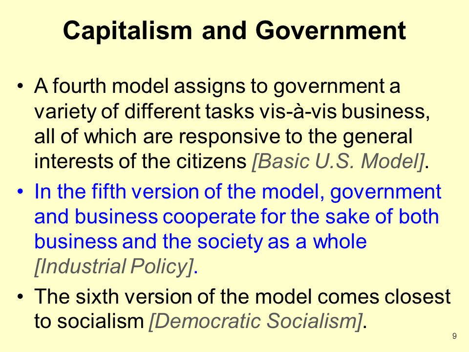 Capitalism and Government A fourth model assigns to government a variety of different tasks vis-à-vis business, all of which are responsive to the general interests of the citizens [Basic U.S.