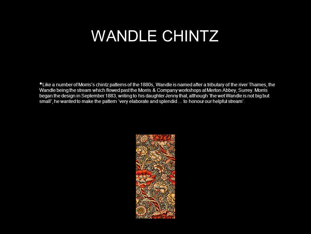 WANDLE CHINTZ Like a number of Morris's chintz patterns of the 1880s, Wandle is named after a tributary of the river Thames, the Wandle being the stream which flowed past the Morris & Company workshops at Merton Abbey, Surrey.