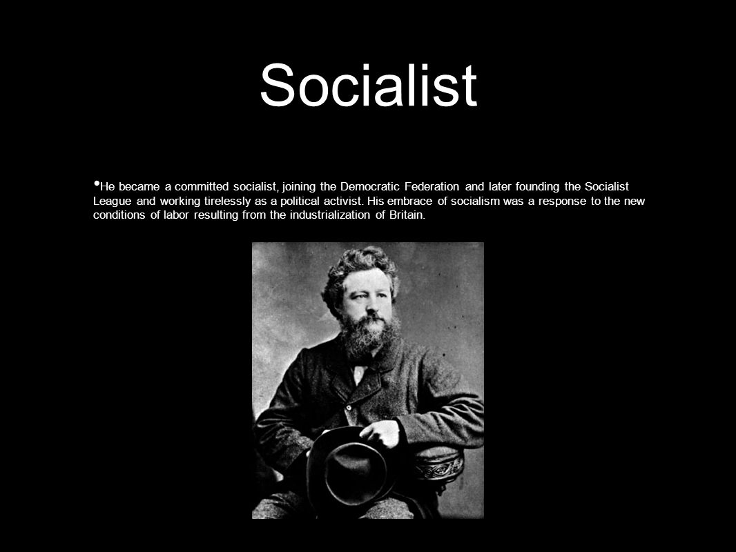 Socialist He became a committed socialist, joining the Democratic Federation and later founding the Socialist League and working tirelessly as a political activist.