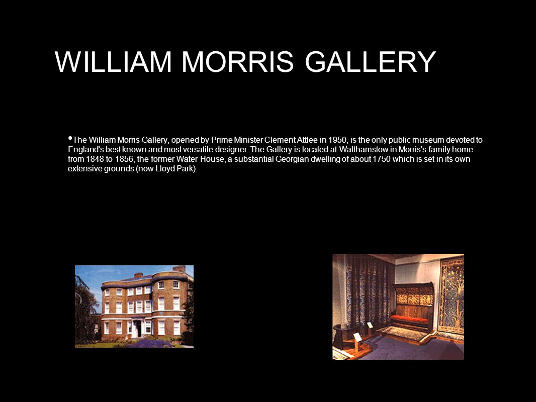 WILLIAM MORRIS GALLERY The William Morris Gallery, opened by Prime Minister Clement Attlee in 1950, is the only public museum devoted to England s best known and most versatile designer.