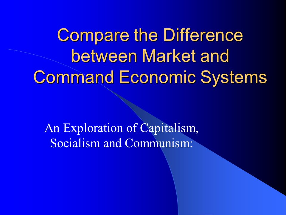 Compare the Difference between Market and Command Economic Systems An Exploration of Capitalism, Socialism and Communism: