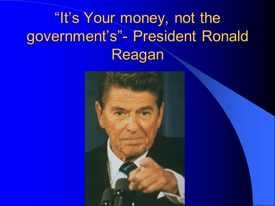 """It's Your money, not the government's""- President Ronald Reagan"