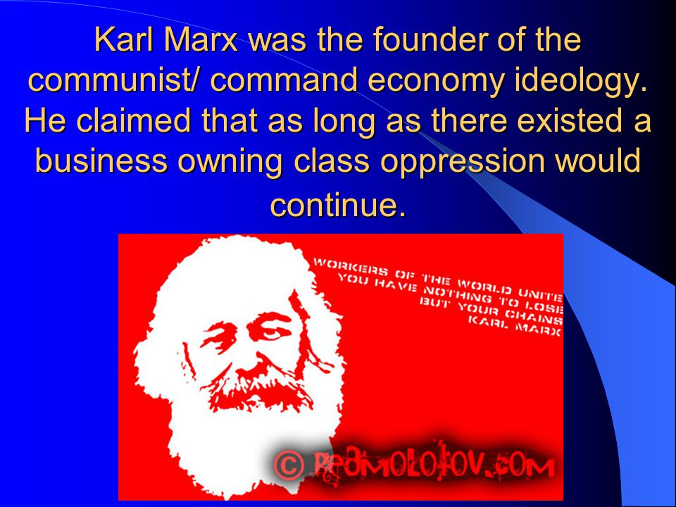 Karl Marx was the founder of the communist/ command economy ideology. He claimed that as long as there existed a business owning class oppression woul