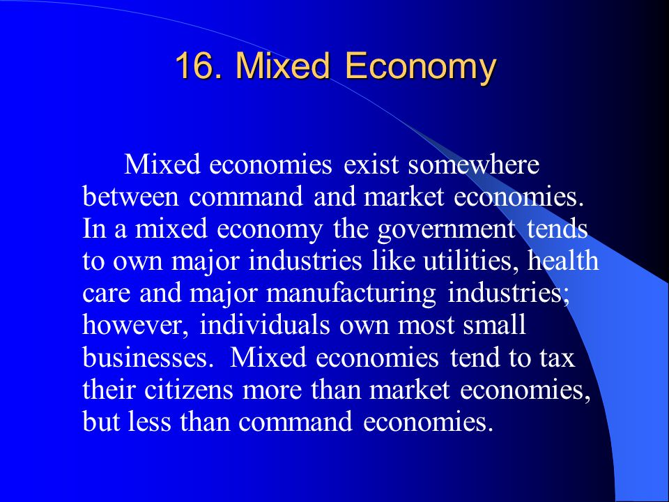 16. Mixed Economy Mixed economies exist somewhere between command and market economies. In a mixed economy the government tends to own major industrie
