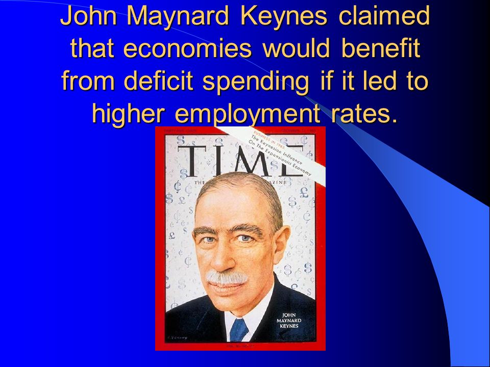 John Maynard Keynes claimed that economies would benefit from deficit spending if it led to higher employment rates.