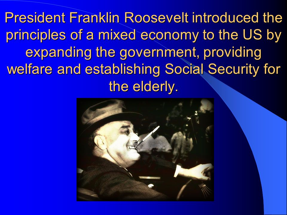 President Franklin Roosevelt introduced the principles of a mixed economy to the US by expanding the government, providing welfare and establishing So