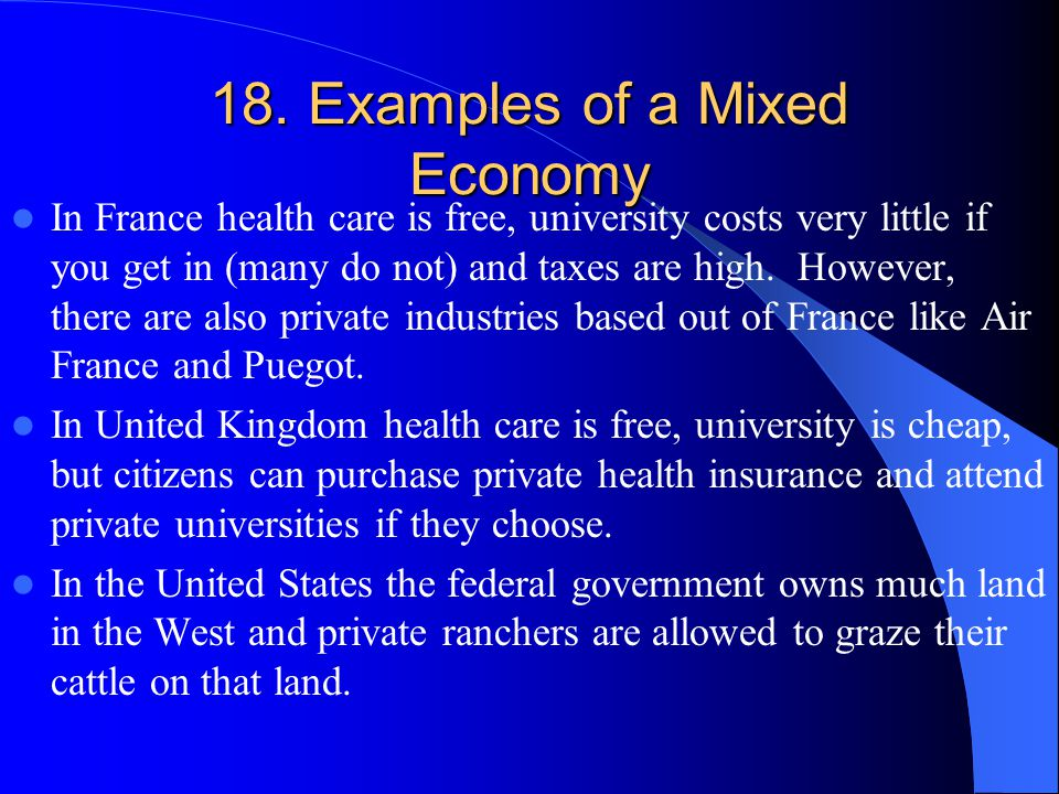 18. Examples of a Mixed Economy In France health care is free, university costs very little if you get in (many do not) and taxes are high. However, t