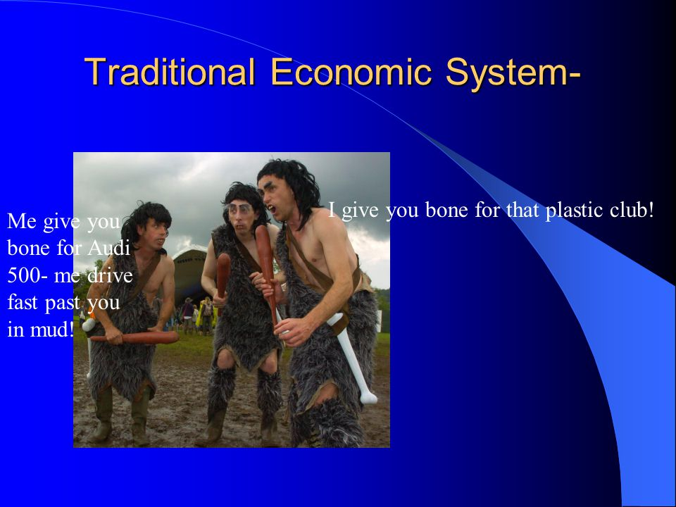 Traditional Economic System- I give you bone for that plastic club! Me give you bone for Audi 500- me drive fast past you in mud!