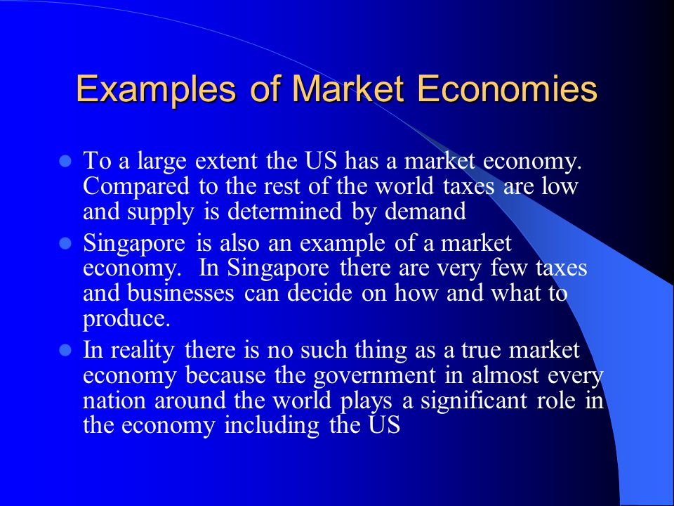 Examples of Market Economies To a large extent the US has a market economy. Compared to the rest of the world taxes are low and supply is determined b