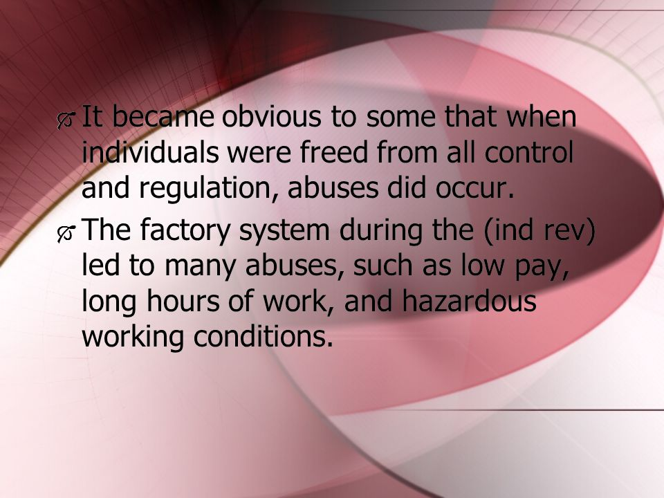  It became obvious to some that when individuals were freed from all control and regulation, abuses did occur.  The factory system during the (ind r