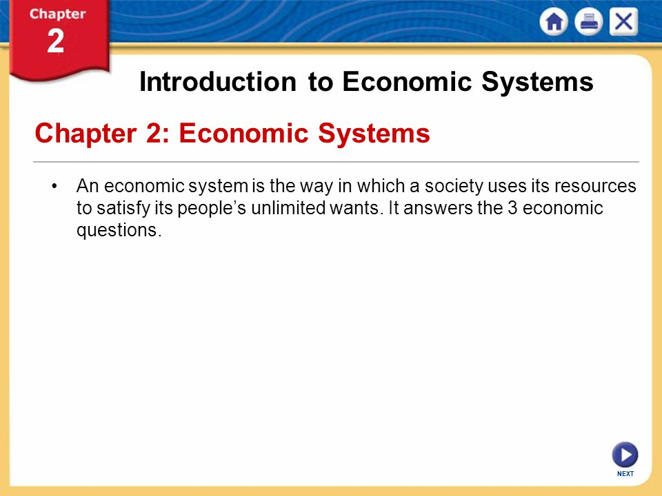 NEXT Chapter 2: Economic Systems An economic system is the way in which a society uses its resources to satisfy its people's unlimited wants. It answe