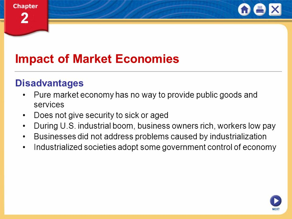 NEXT Impact of Market Economies Disadvantages Pure market economy has no way to provide public goods and services Does not give security to sick or ag