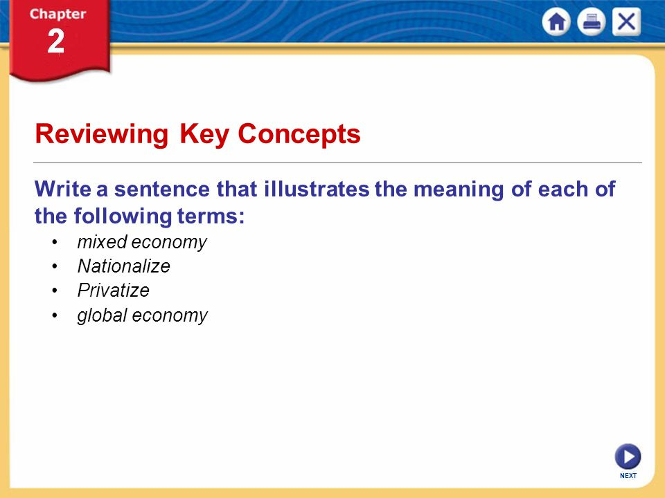 NEXT Reviewing Key Concepts Write a sentence that illustrates the meaning of each of the following terms: mixed economy Nationalize Privatize global e