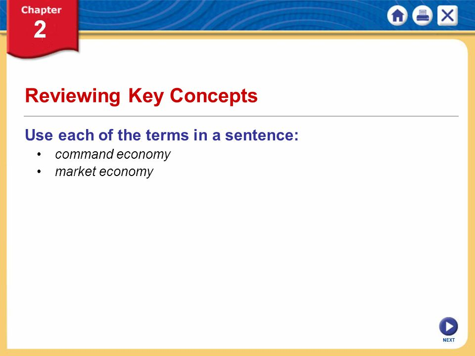 NEXT Reviewing Key Concepts Use each of the terms in a sentence: command economy market economy