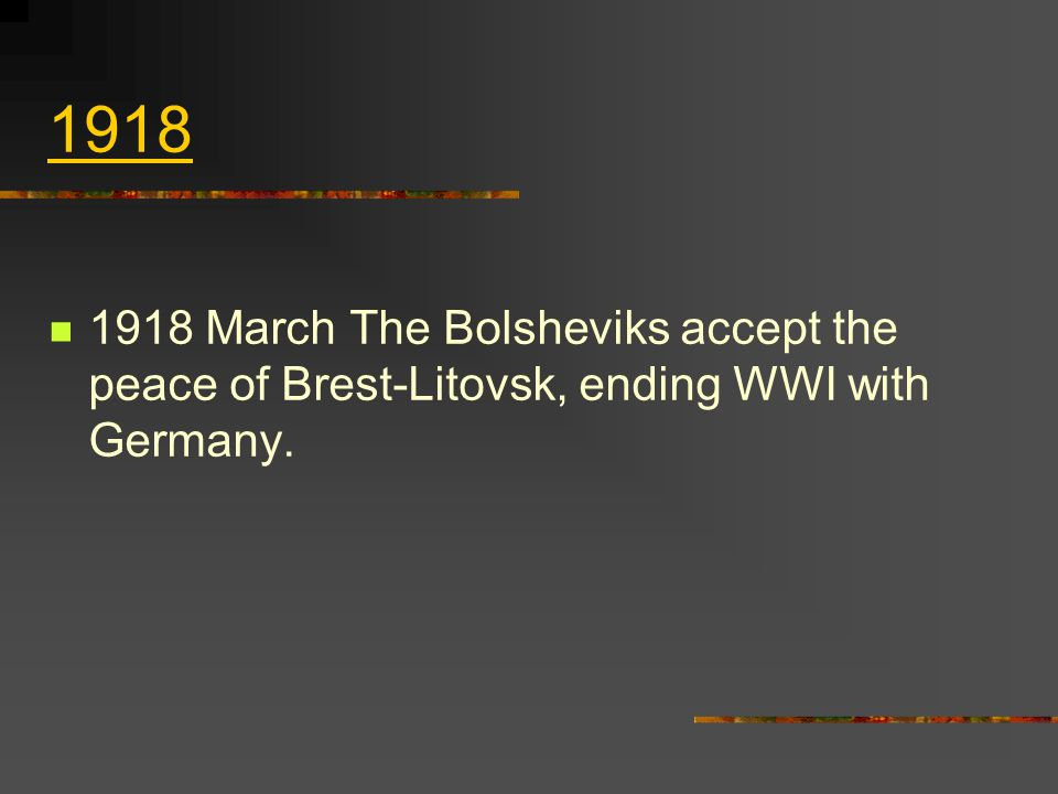 1918 1918 March The Bolsheviks accept the peace of Brest ‑ Litovsk, ending WWI with Germany.