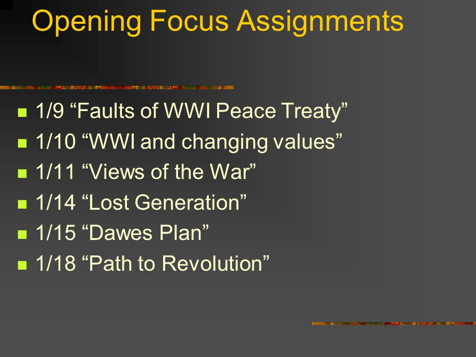 Opening Focus Assignments 1/9 Faults of WWI Peace Treaty 1/10 WWI and changing values 1/11 Views of the War 1/14 Lost Generation 1/15 Dawes Plan 1/18 Path to Revolution