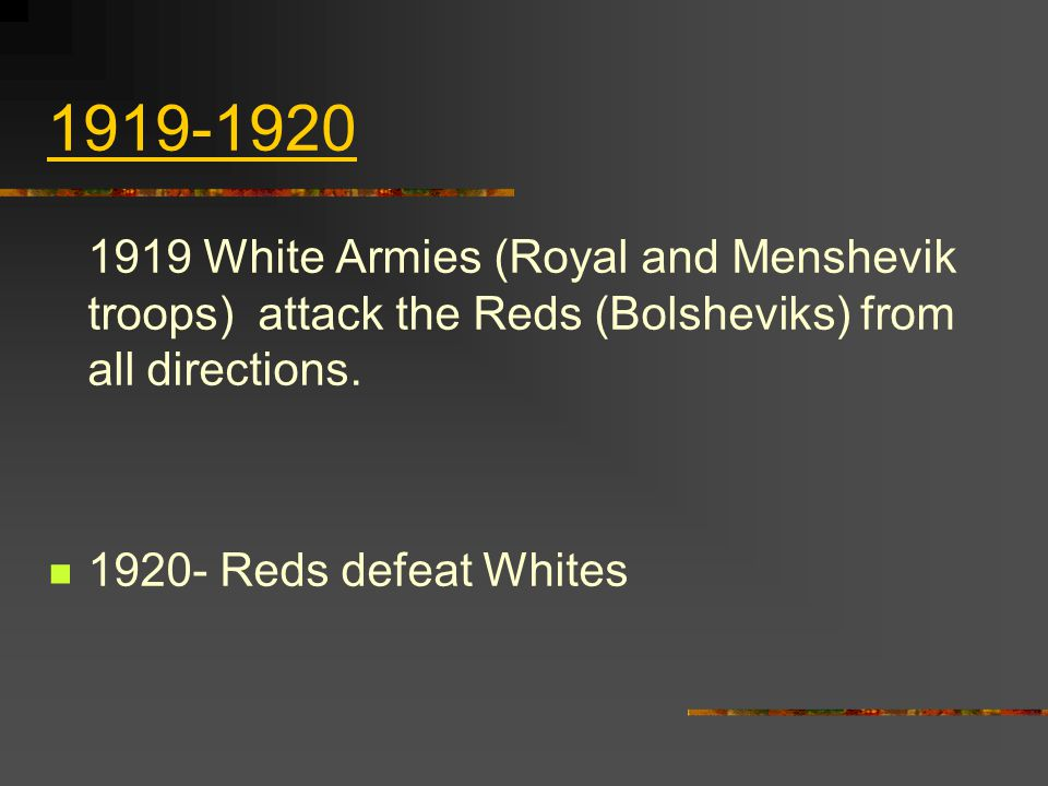 1919-1920 1919 White Armies (Royal and Menshevik troops) attack the Reds (Bolsheviks) from all directions.