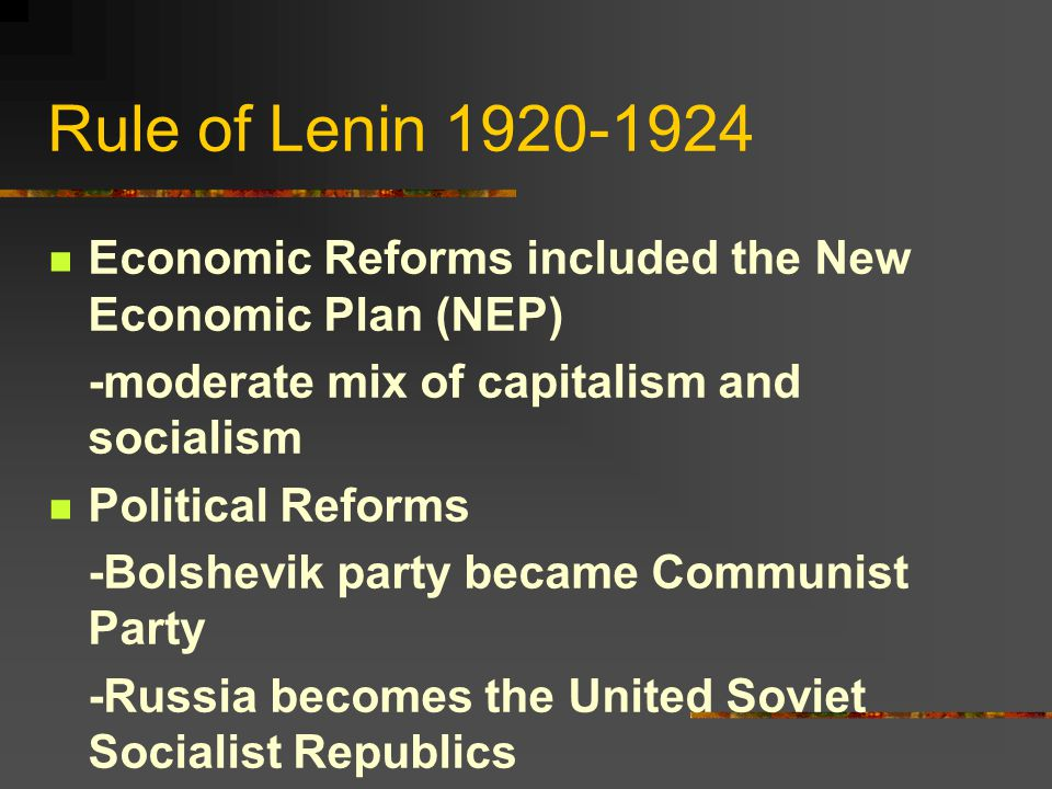 Rule of Lenin 1920-1924 Economic Reforms included the New Economic Plan (NEP) -moderate mix of capitalism and socialism Political Reforms -Bolshevik party became Communist Party -Russia becomes the United Soviet Socialist Republics