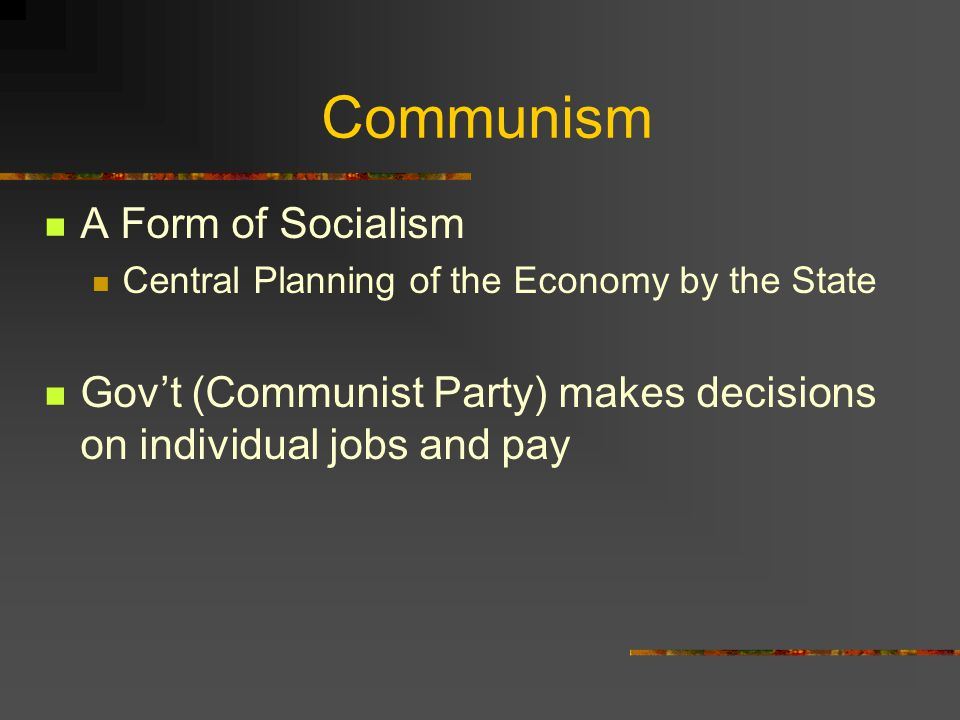 Communism A Form of Socialism Central Planning of the Economy by the State Gov't (Communist Party) makes decisions on individual jobs and pay