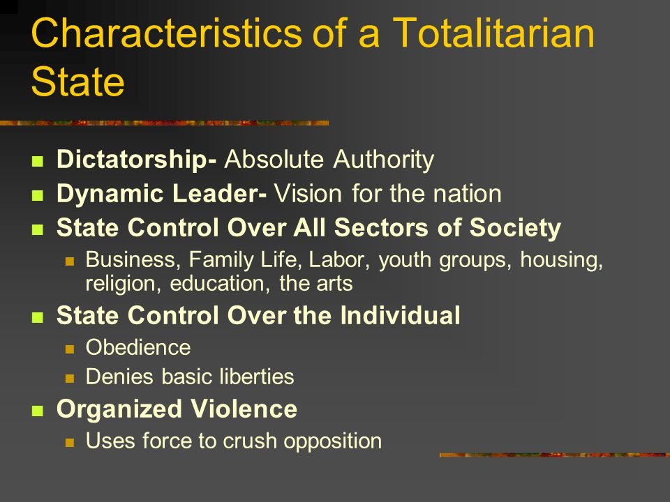 Characteristics of a Totalitarian State Dictatorship- Absolute Authority Dynamic Leader- Vision for the nation State Control Over All Sectors of Society Business, Family Life, Labor, youth groups, housing, religion, education, the arts State Control Over the Individual Obedience Denies basic liberties Organized Violence Uses force to crush opposition