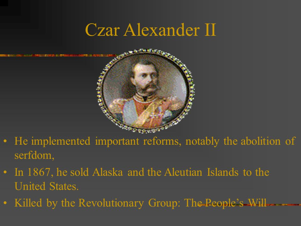 Czar Alexander II He implemented important reforms, notably the abolition of serfdom, In 1867, he sold Alaska and the Aleutian Islands to the United States.
