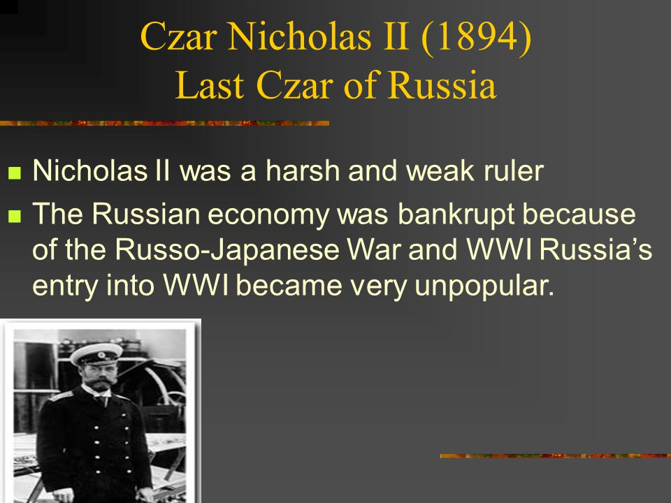 Czar Nicholas II (1894) Last Czar of Russia Nicholas II was a harsh and weak ruler The Russian economy was bankrupt because of the Russo-Japanese War and WWI Russia's entry into WWI became very unpopular.
