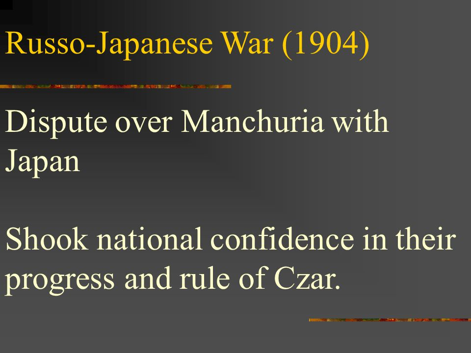 Russo-Japanese War (1904) Dispute over Manchuria with Japan Shook national confidence in their progress and rule of Czar.