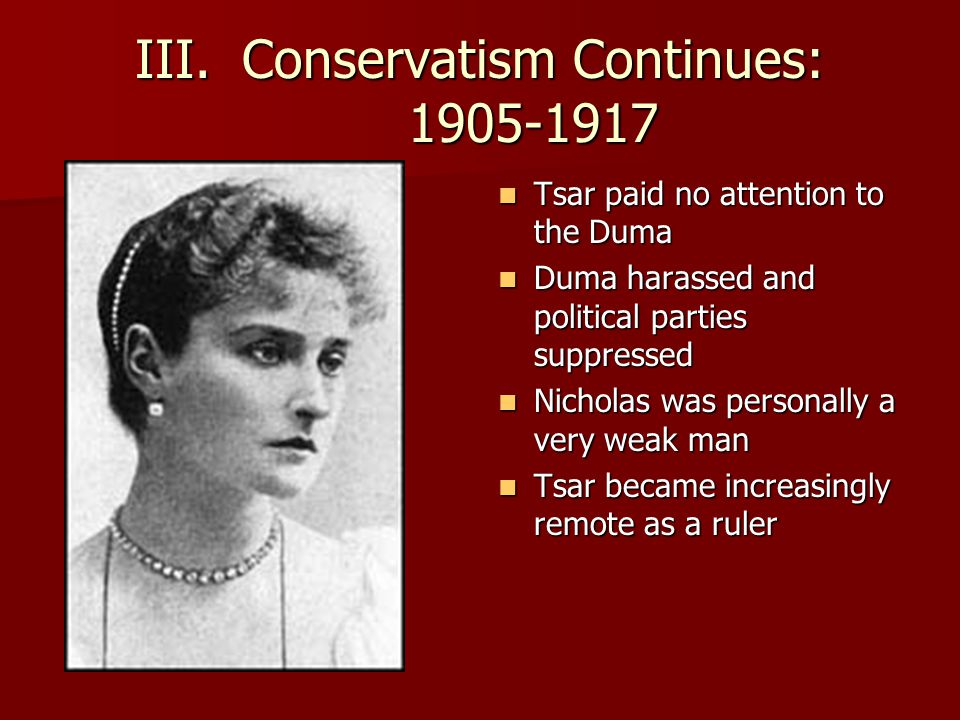 III.Conservatism Continues: 1905-1917 Tsar paid no attention to the Duma Tsar paid no attention to the Duma Duma harassed and political parties suppressed Duma harassed and political parties suppressed Nicholas was personally a very weak man Nicholas was personally a very weak man Tsar became increasingly remote as a ruler Tsar became increasingly remote as a ruler