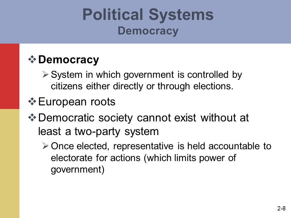 2-9 Political System Totalitarianism  Totalitarianism  Only one representative party which exhibits control over every facet of political and human life  Power maintained by suppression of opposition  Dominant ideals include media censorship, political repression, denial of rights and civil liberties